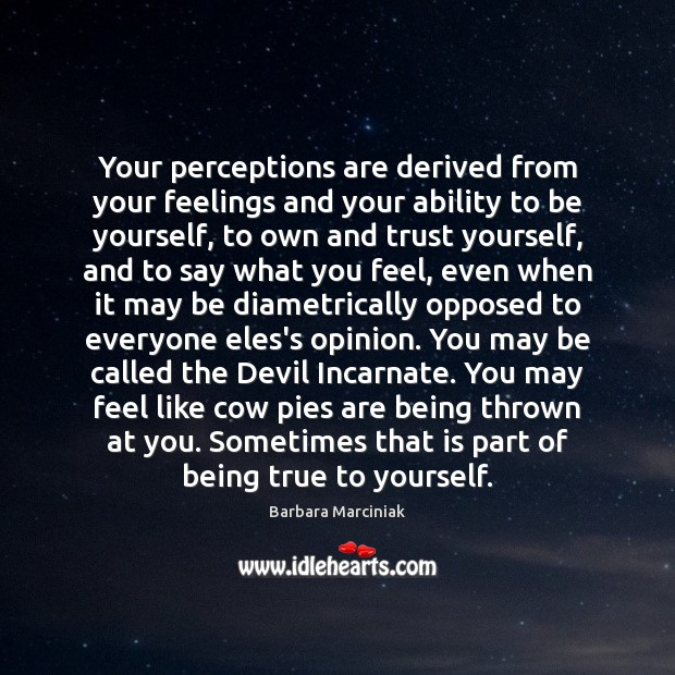 Your perceptions are derived from your feelings and your ability to be Barbara Marciniak Picture Quote