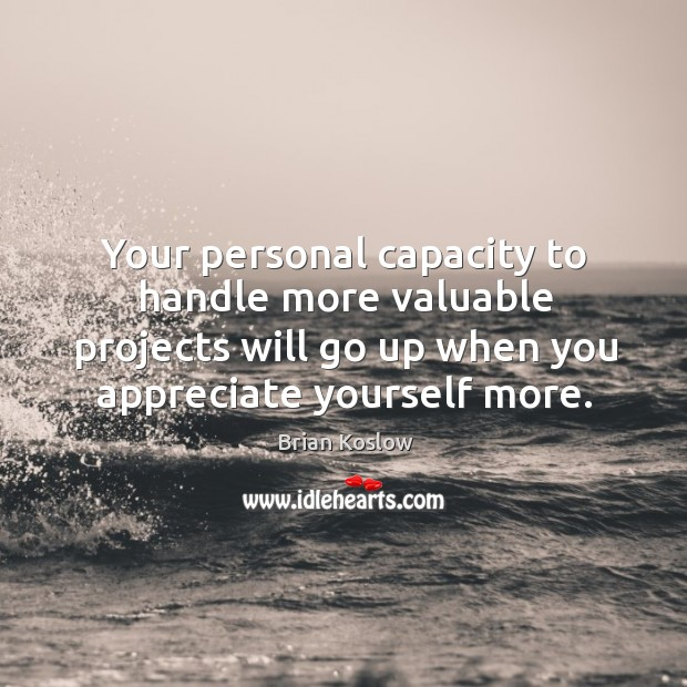 Image, Your personal capacity to handle more valuable projects will go up when you appreciate yourself more.