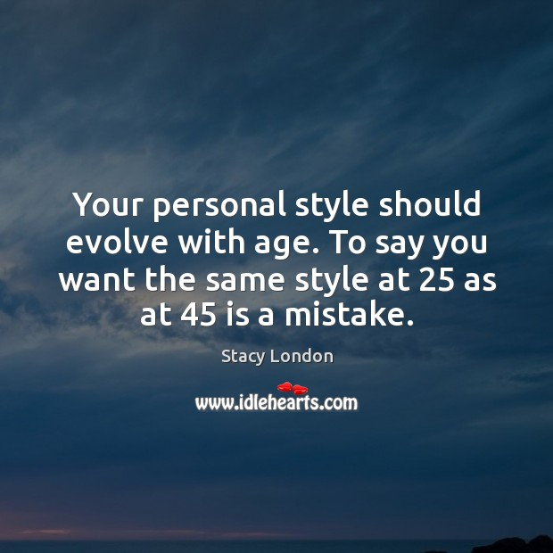 Image, Your personal style should evolve with age. To say you want the