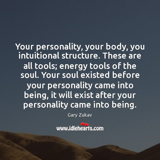 Your personality, your body, you intuitional structure. These are all tools; energy Gary Zukav Picture Quote