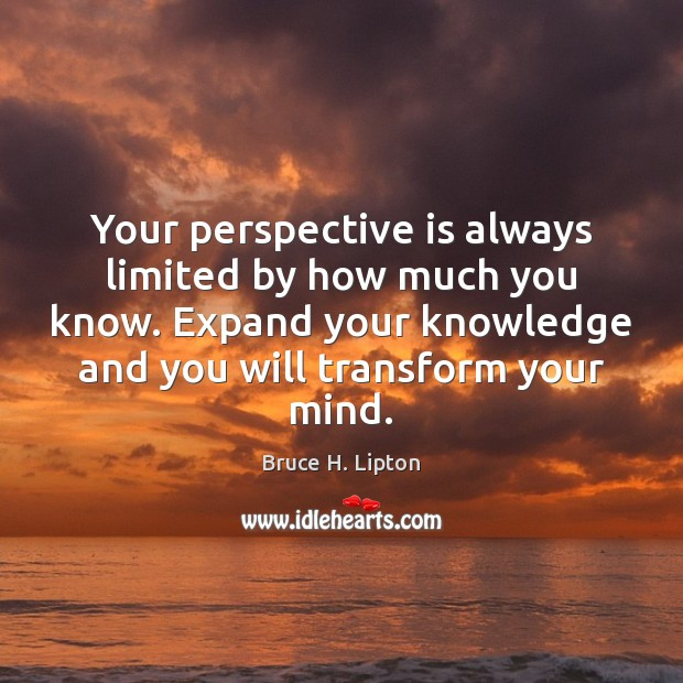 Your perspective is always limited by how much you know. Expand your Bruce H. Lipton Picture Quote