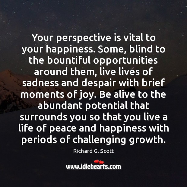 Your perspective is vital to your happiness. Some, blind to the bountiful Richard G. Scott Picture Quote