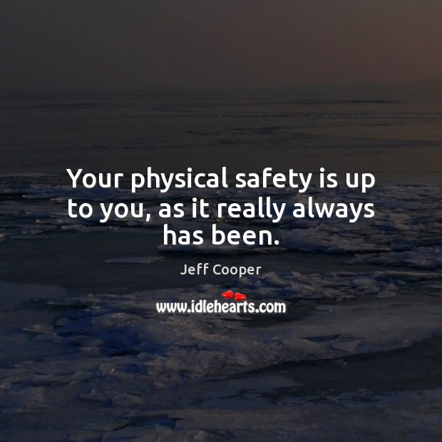 Your physical safety is up to you, as it really always has been. Jeff Cooper Picture Quote