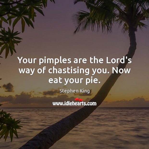 Your pimples are the Lord's way of chastising you. Now eat your pie. Image