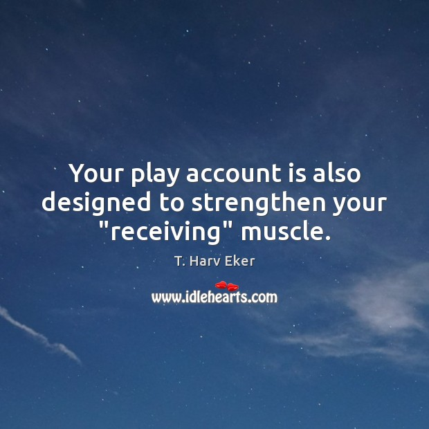 "Your play account is also designed to strengthen your ""receiving"" muscle. Image"