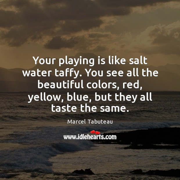 Your playing is like salt water taffy. You see all the beautiful Image