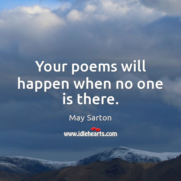 Your poems will happen when no one is there. May Sarton Picture Quote