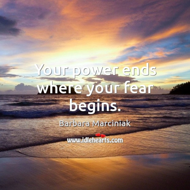 Your power ends where your fear begins. Barbara Marciniak Picture Quote