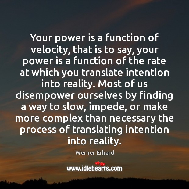 Your power is a function of velocity, that is to say, your Werner Erhard Picture Quote