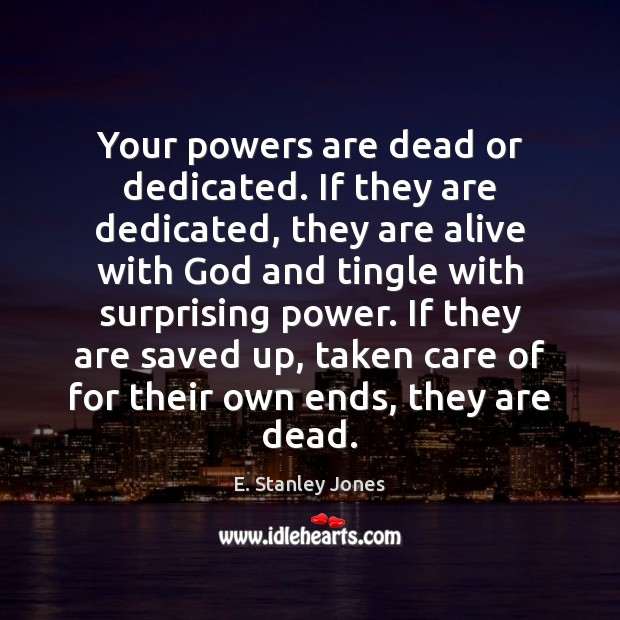 Your powers are dead or dedicated. If they are dedicated, they are E. Stanley Jones Picture Quote