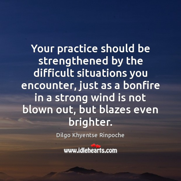 Your practice should be strengthened by the difficult situations you encounter, just Dilgo Khyentse Rinpoche Picture Quote