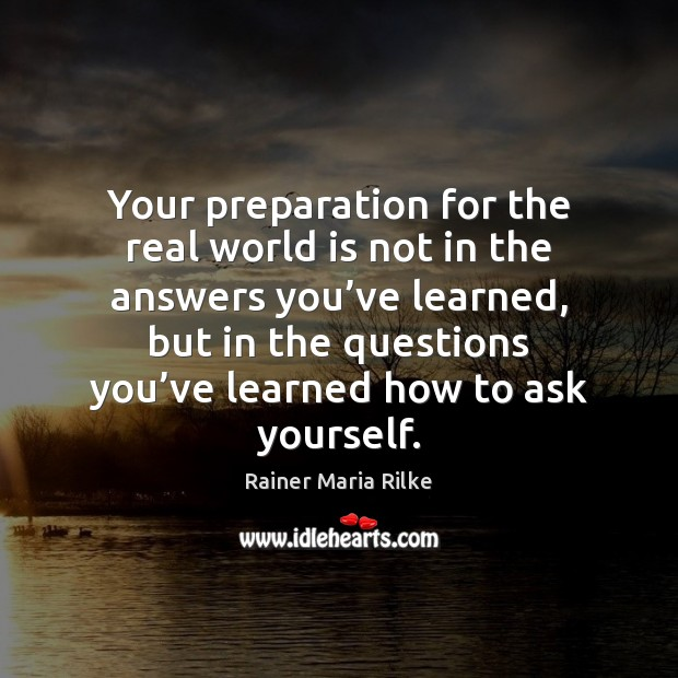 Your preparation for the real world is not in the answers you' Image