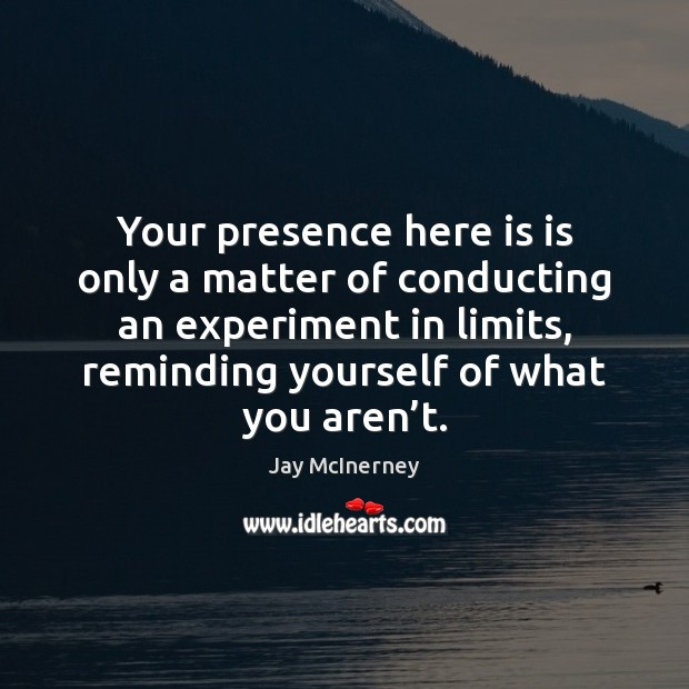 Your presence here is is only a matter of conducting an experiment Jay McInerney Picture Quote