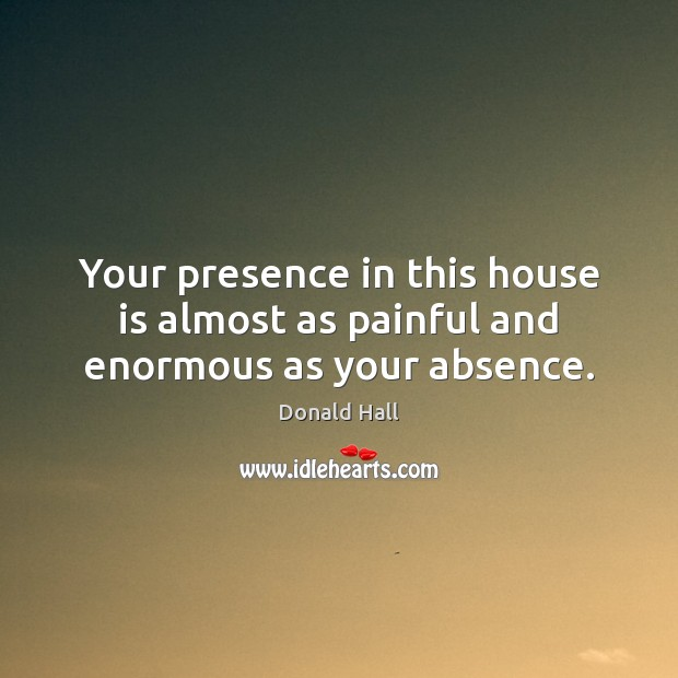 Image, Your presence in this house is almost as painful and enormous as your absence.