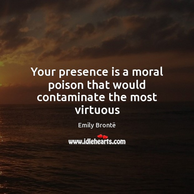Your presence is a moral poison that would contaminate the most virtuous Emily Brontë Picture Quote