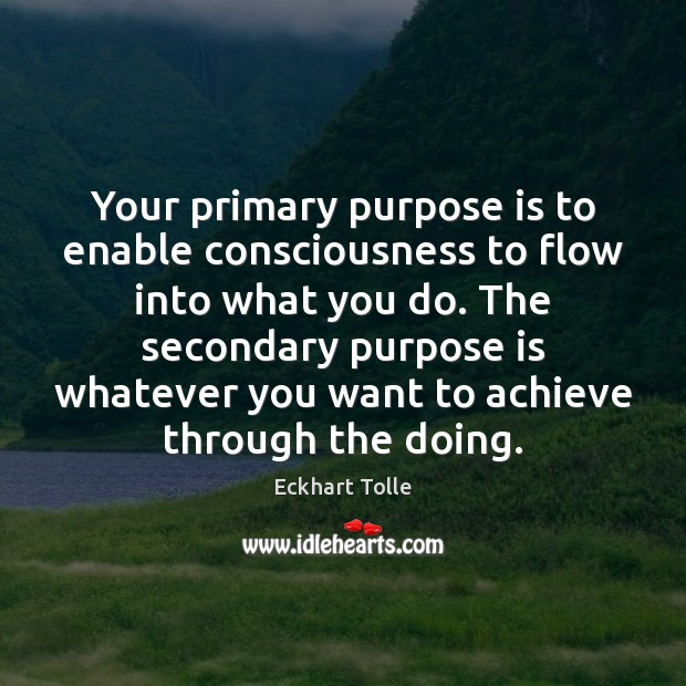 Your primary purpose is to enable consciousness to flow into what you Image