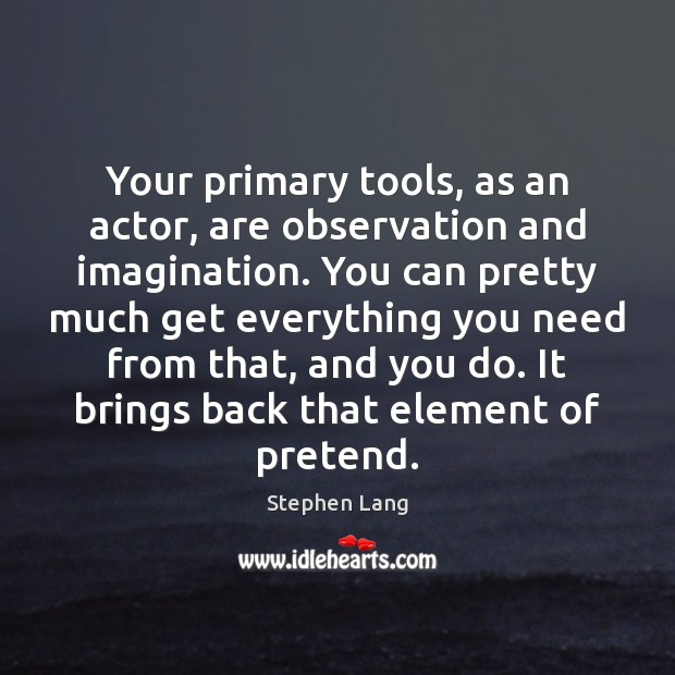 Stephen Lang Picture Quote image saying: Your primary tools, as an actor, are observation and imagination. You can