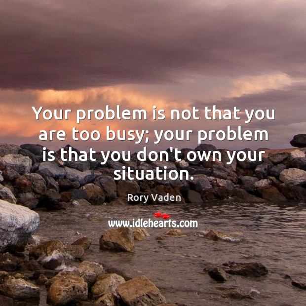 Image, Your problem is not that you are too busy; your problem is