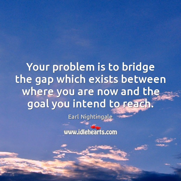 Your problem is to bridge the gap which exists between where you Earl Nightingale Picture Quote