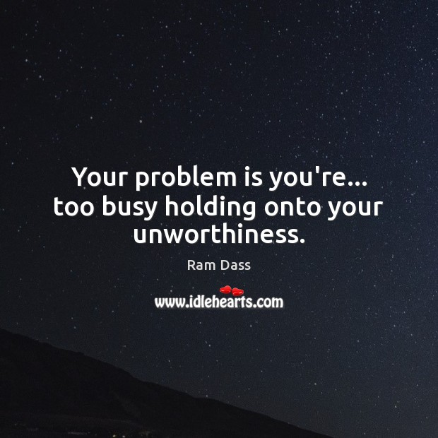 Image, Your problem is you're… too busy holding onto your unworthiness.