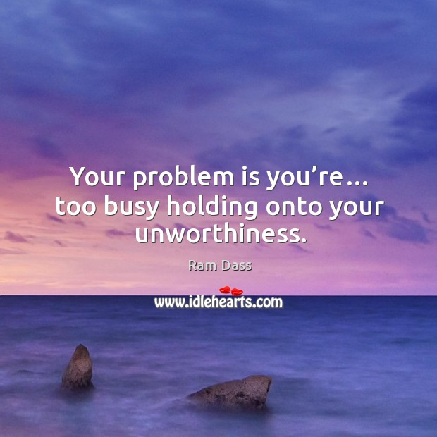 Your problem is you're… too busy holding onto your unworthiness. Image