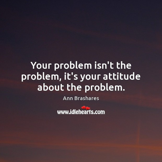 Image, Your problem isn't the problem, it's your attitude about the problem.