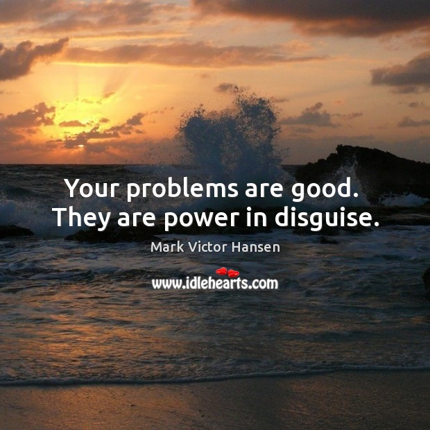 Image, Your problems are good.  They are power in disguise.