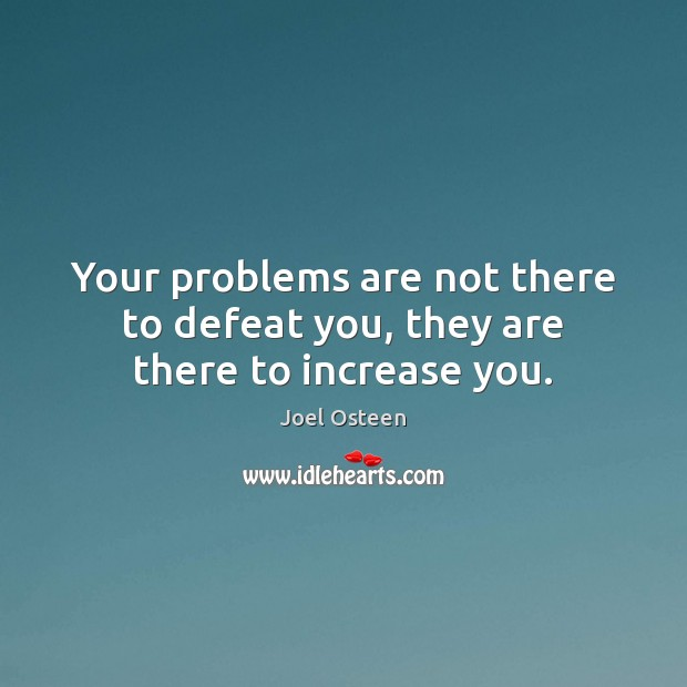 Image, Your problems are not there to defeat you, they are there to increase you.