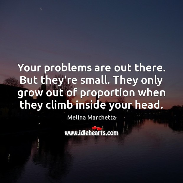 Your problems are out there. But they're small. They only grow out Melina Marchetta Picture Quote