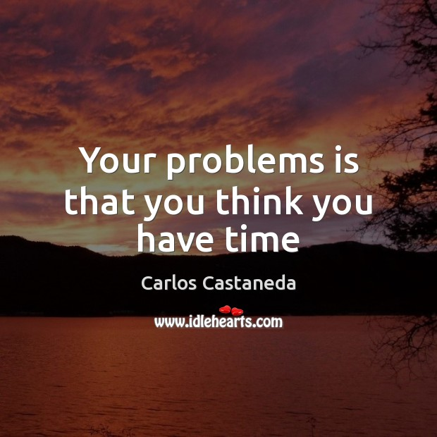 Image, Your problems is that you think you have time