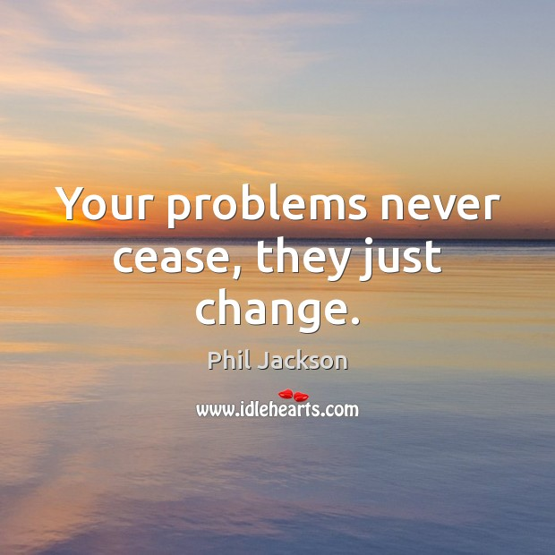 Image, Your problems never cease, they just change.