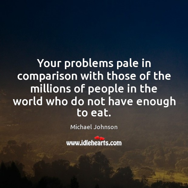 Image, Your problems pale in comparison with those of the millions of people