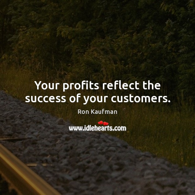 Your profits reflect the success of your customers. Ron Kaufman Picture Quote