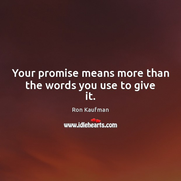 Your promise means more than the words you use to give it. Ron Kaufman Picture Quote