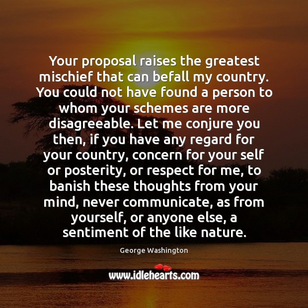 Your proposal raises the greatest mischief that can befall my country. You George Washington Picture Quote