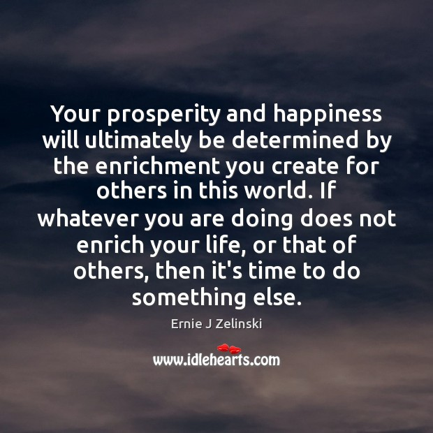 Your prosperity and happiness will ultimately be determined by the enrichment you Ernie J Zelinski Picture Quote