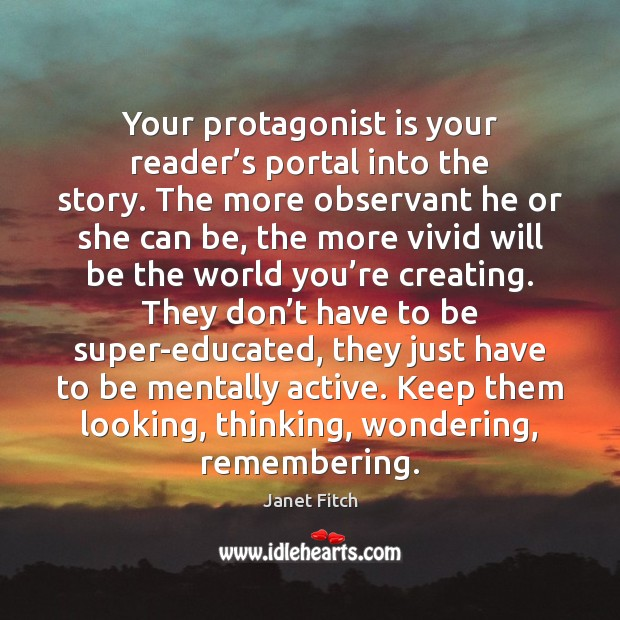 Your protagonist is your reader's portal into the story. The more Janet Fitch Picture Quote