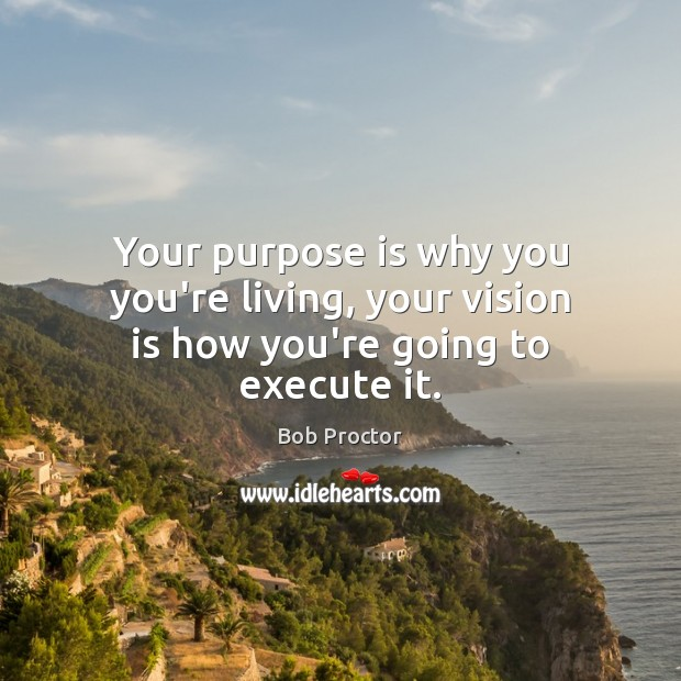 Your purpose is why you you're living, your vision is how you're going to execute it. Image