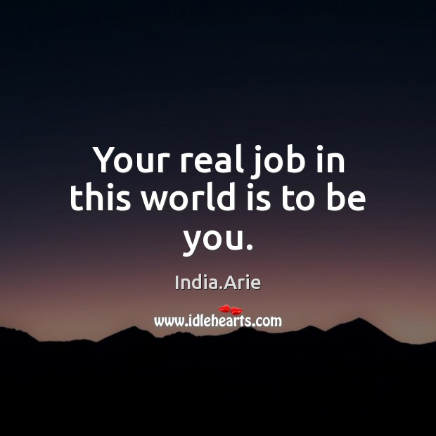 Your real job in this world is to be you. India.Arie Picture Quote