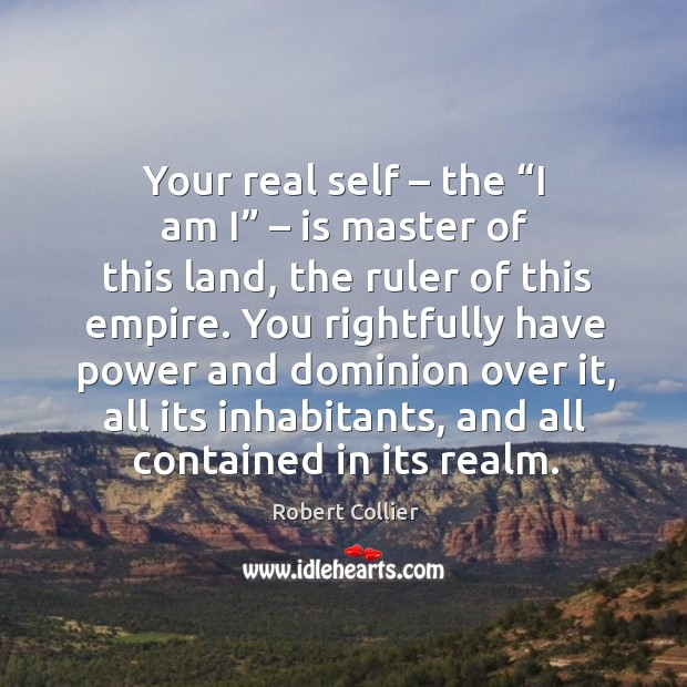 """Your real self – the """"i am i"""" – is master of this land Robert Collier Picture Quote"""