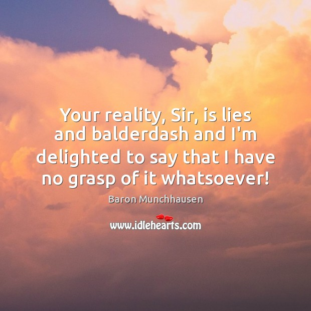 Image, Your reality, Sir, is lies and balderdash and I'm delighted to say