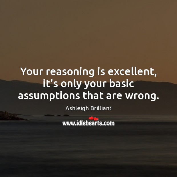 Your reasoning is excellent, it's only your basic assumptions that are wrong. Image
