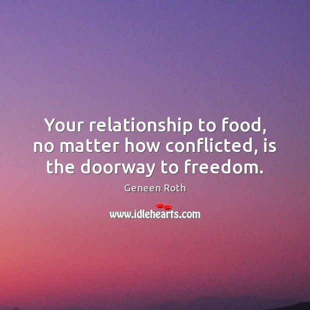 Your relationship to food, no matter how conflicted, is the doorway to freedom. Geneen Roth Picture Quote