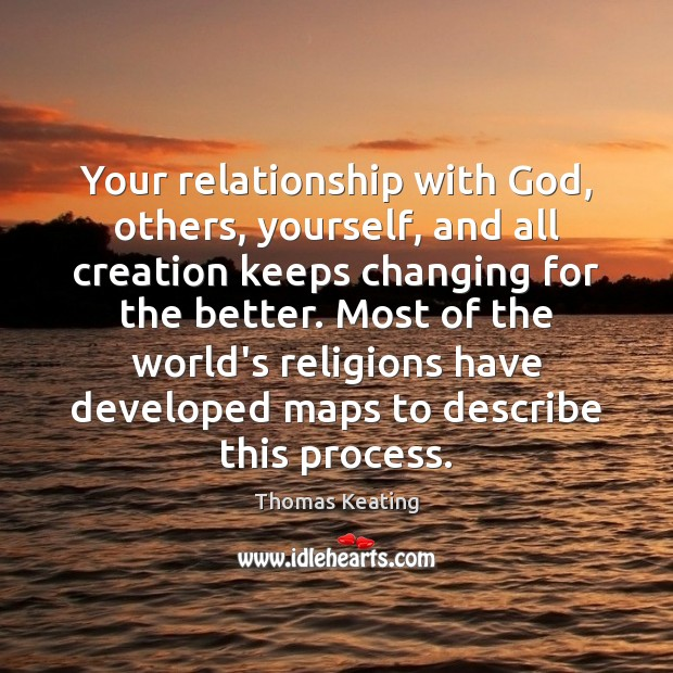 Your relationship with God, others, yourself, and all creation keeps changing for Thomas Keating Picture Quote