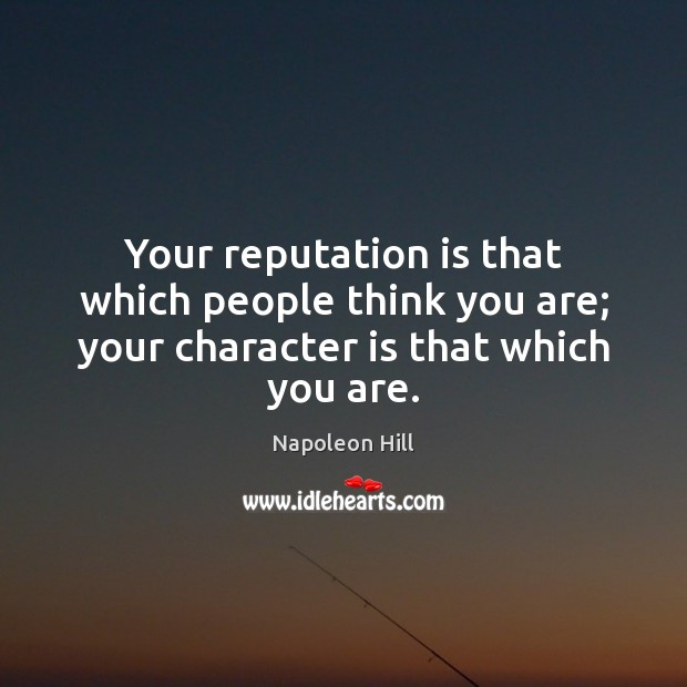 Your reputation is that which people think you are; your character is that which you are. Image