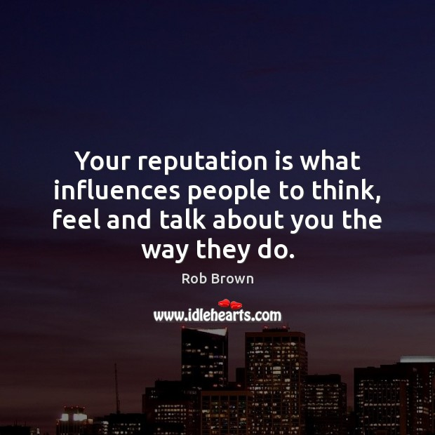 Your reputation is what influences people to think, feel and talk about Image