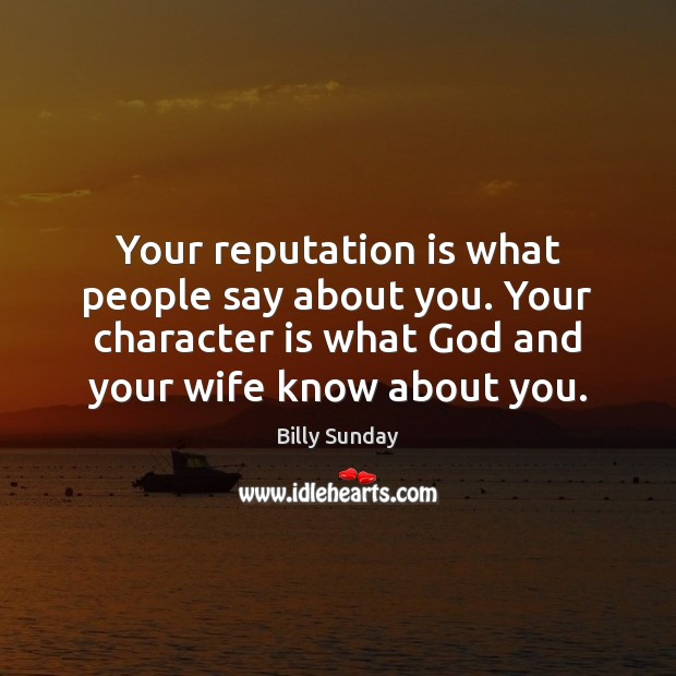Your reputation is what people say about you. Your character is what Billy Sunday Picture Quote