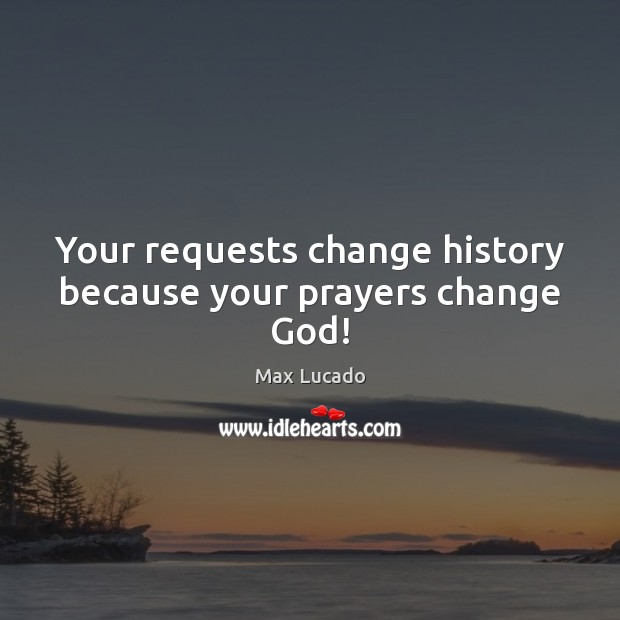Image, Your requests change history because your prayers change God!