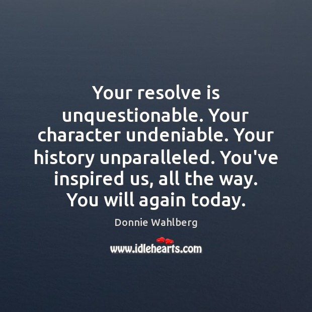 Your resolve is unquestionable. Your character undeniable. Your history unparalleled. You've inspired Donnie Wahlberg Picture Quote