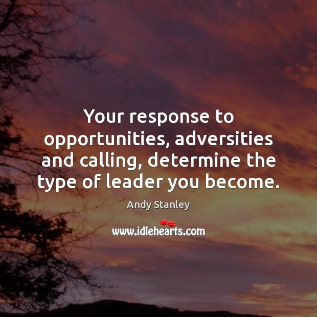 Your response to opportunities, adversities and calling, determine the type of leader Image